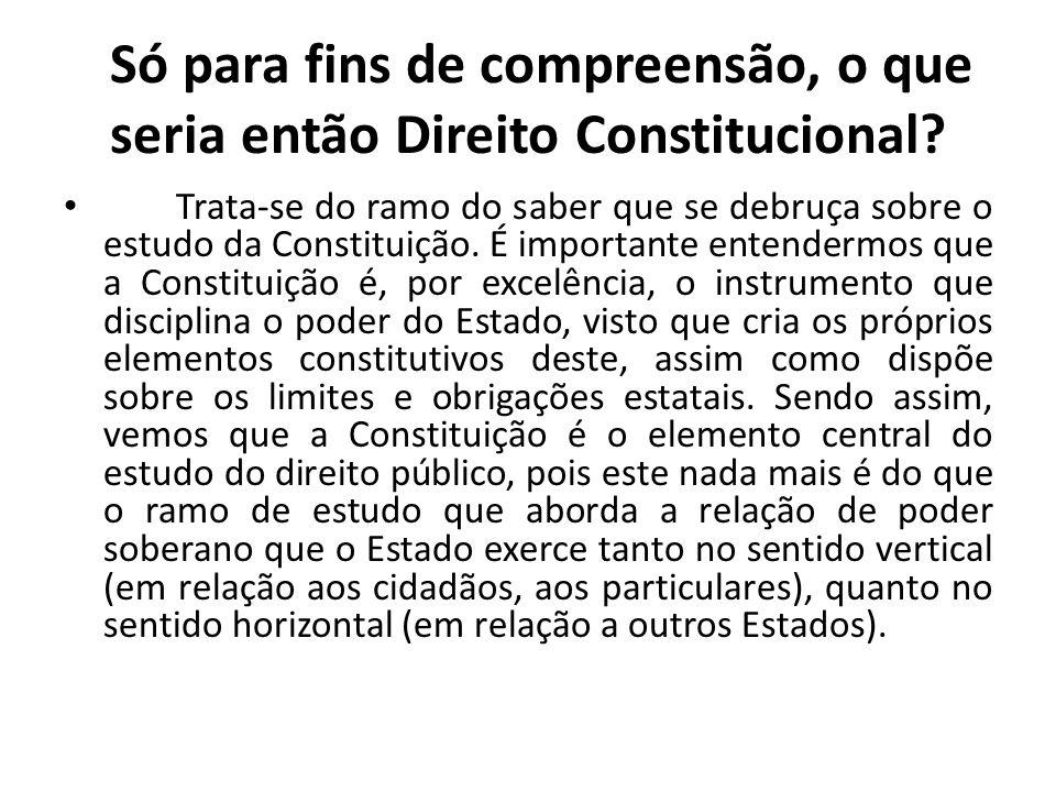 Só para fins de compreensão, o que seria então Direito Constitucional? • Trata-se do ramo do saber que se debruça sobre o estudo da Constituição. É im