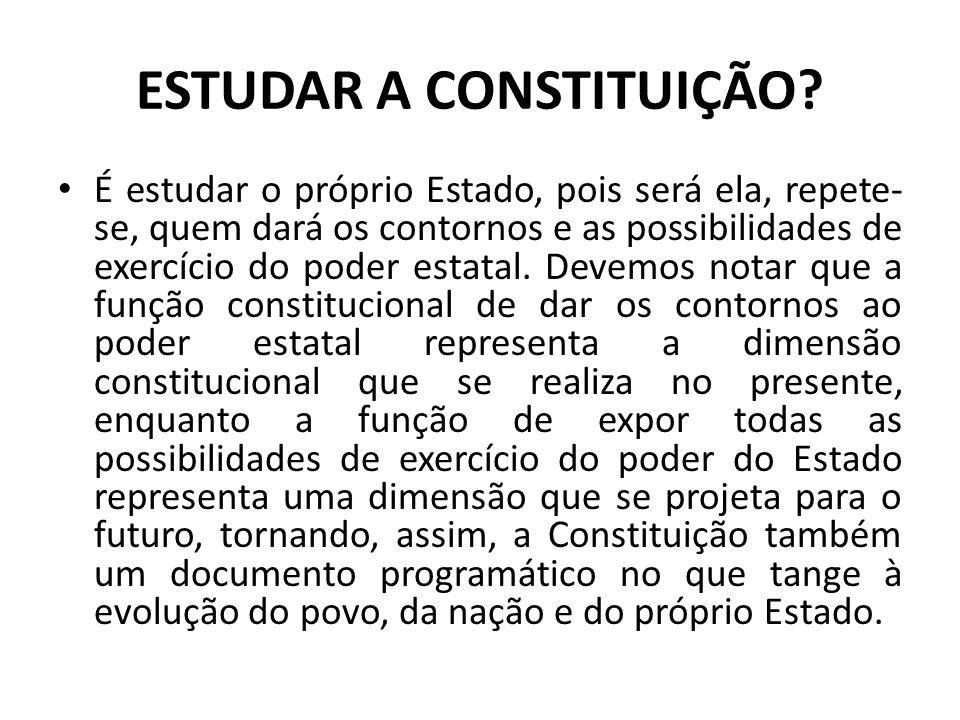 ESTUDAR A CONSTITUIÇÃO? • É estudar o próprio Estado, pois será ela, repete- se, quem dará os contornos e as possibilidades de exercício do poder esta