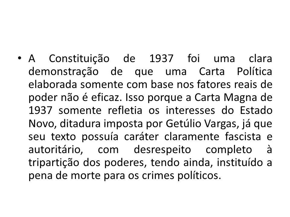 • A Constituição de 1937 foi uma clara demonstração de que uma Carta Política elaborada somente com base nos fatores reais de poder não é eficaz. Isso