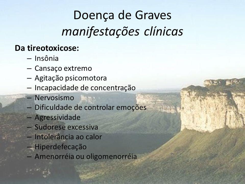 Doença de Graves manifestações clínicas Da tireotoxicose: – Insônia – Cansaço extremo – Agitação psicomotora – Incapacidade de concentração – Nervosis
