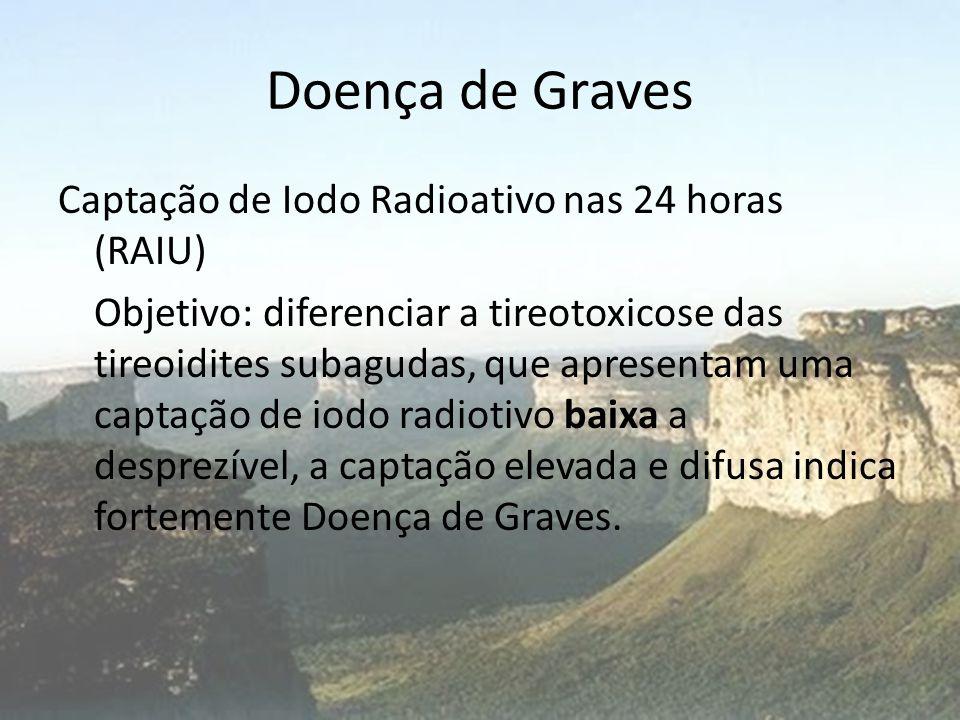 Doença de Graves Captação de Iodo Radioativo nas 24 horas (RAIU) Objetivo: diferenciar a tireotoxicose das tireoidites subagudas, que apresentam uma c