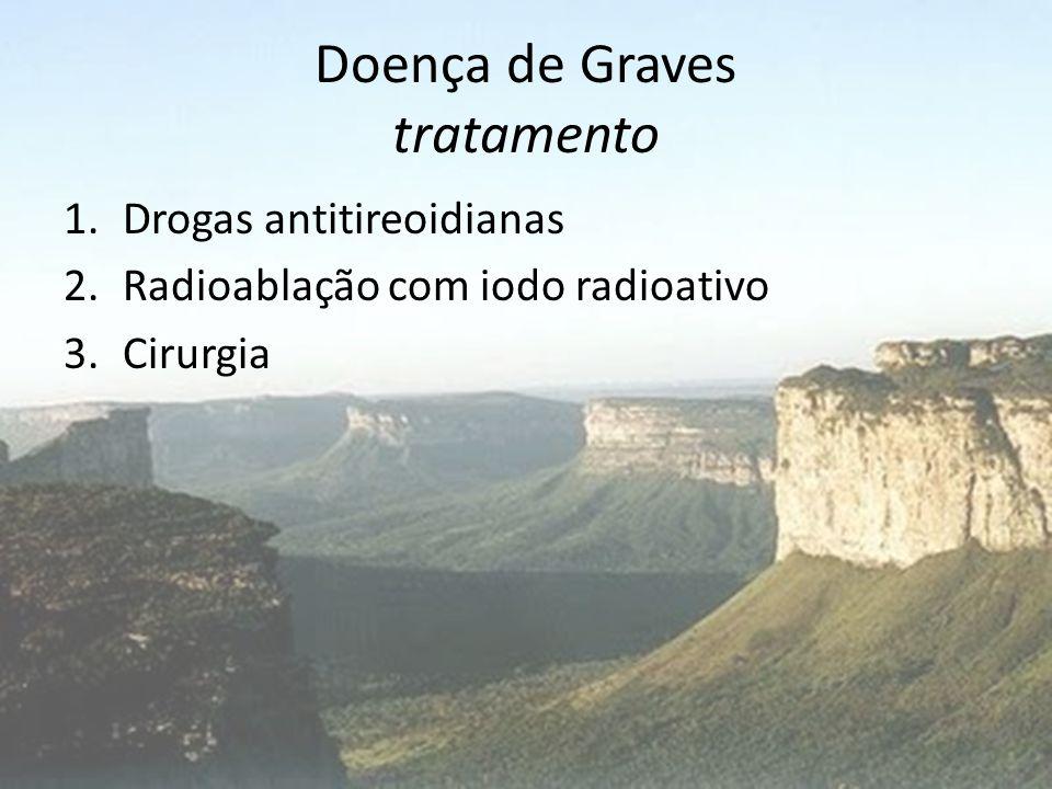 Doença de Graves tratamento 1.Drogas antitireoidianas 2.Radioablação com iodo radioativo 3.Cirurgia
