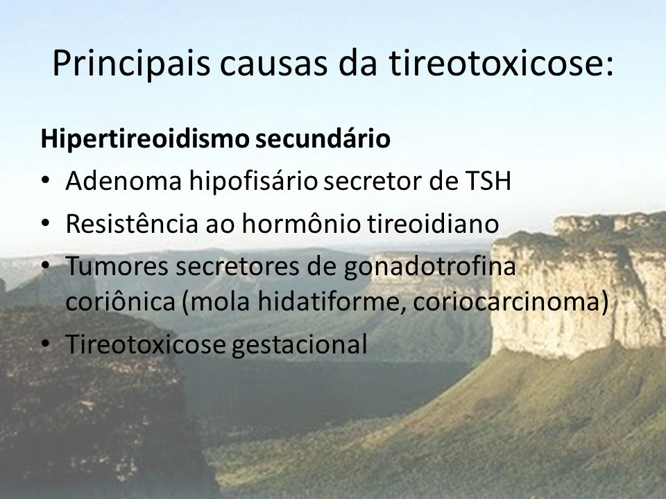 Principais causas da tireotoxicose: Hipertireoidismo secundário • Adenoma hipofisário secretor de TSH • Resistência ao hormônio tireoidiano • Tumores
