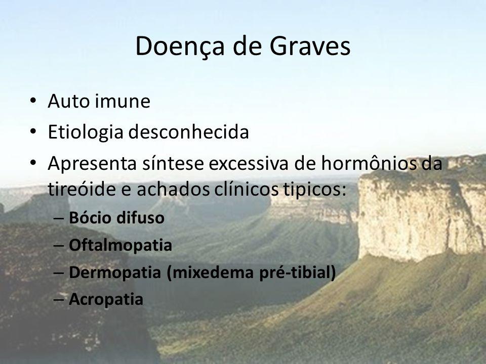 Doença de Graves • Auto imune • Etiologia desconhecida • Apresenta síntese excessiva de hormônios da tireóide e achados clínicos tipicos: – Bócio difu