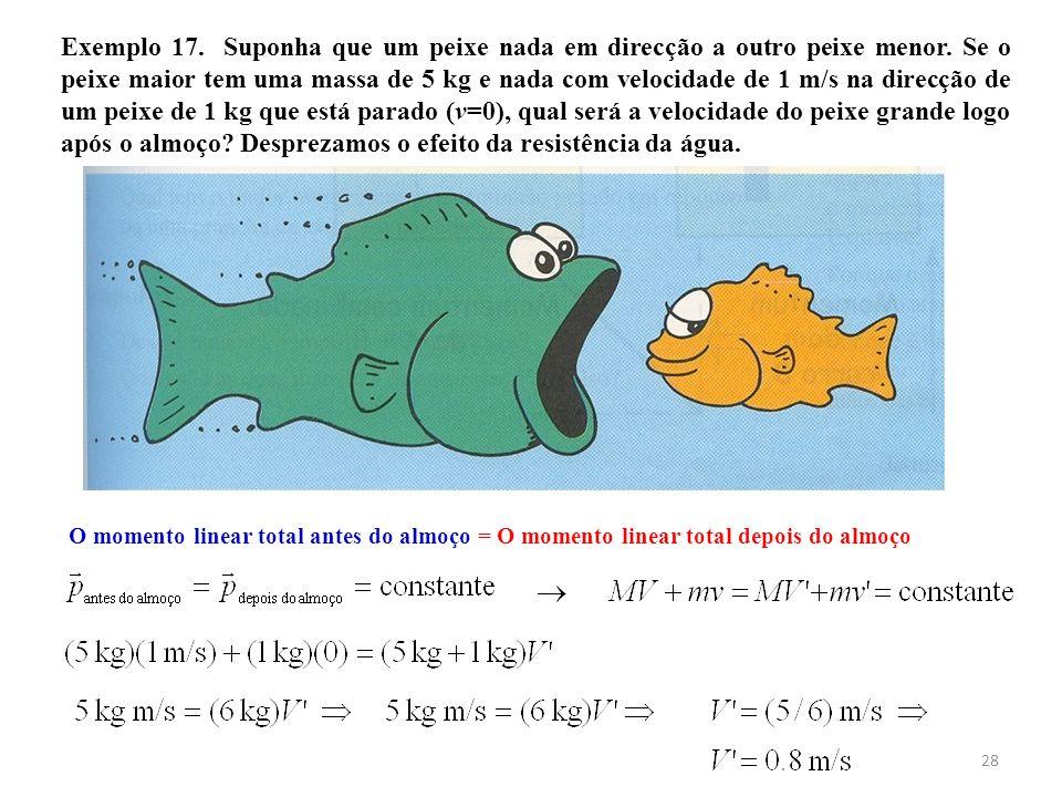 Exemplo 17. Suponha que um peixe nada em direcção a outro peixe menor. Se o peixe maior tem uma massa de 5 kg e nada com velocidade de 1 m/s na direcç