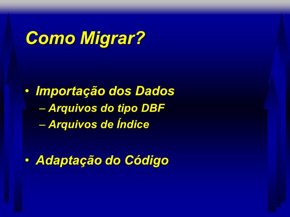 Como Migrar? •Importação dos Dados –Arquivos do tipo DBF –Arquivos de Índice •Adaptação do Código