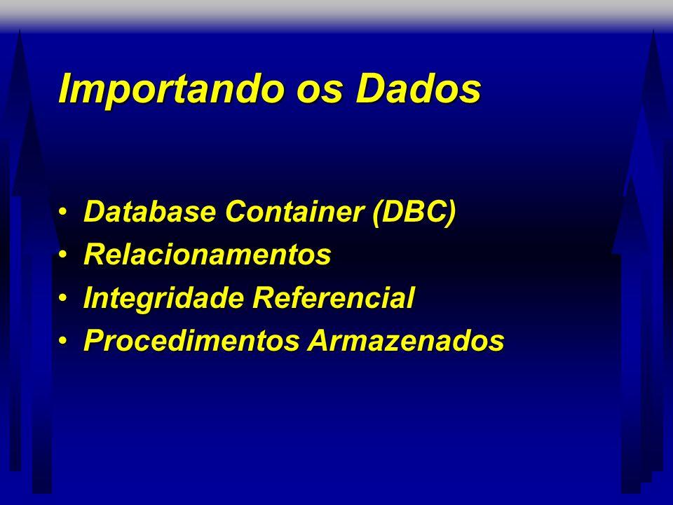 Importando os Dados •Database Container (DBC) •Relacionamentos •Integridade Referencial •Procedimentos Armazenados
