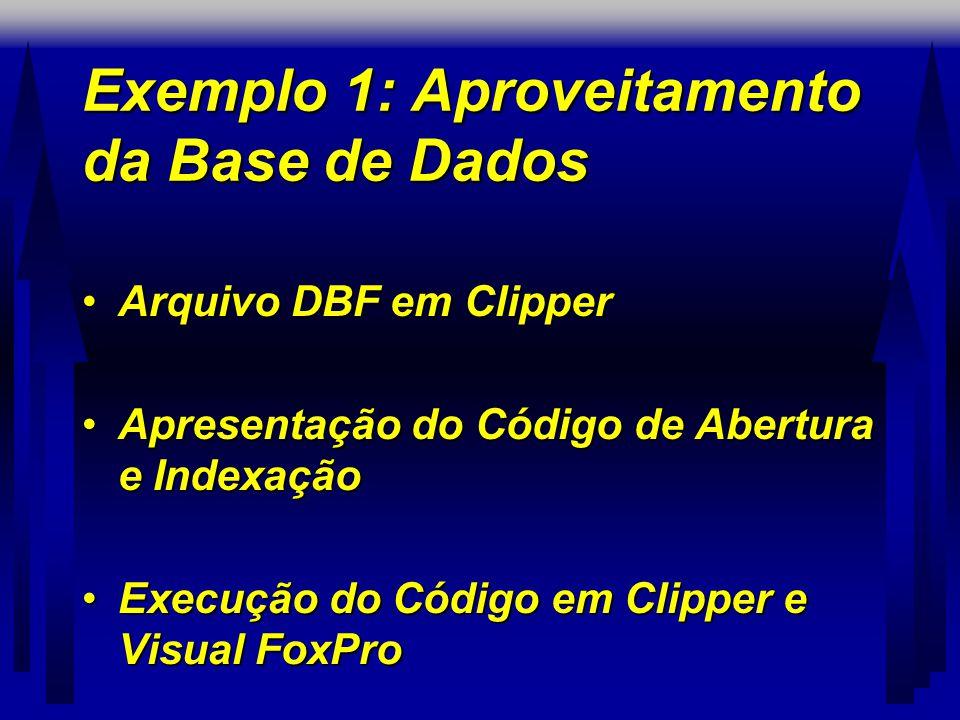 Exemplo 1: Aproveitamento da Base de Dados •Arquivo DBF em Clipper •Apresentação do Código de Abertura e Indexação •Execução do Código em Clipper e Visual FoxPro
