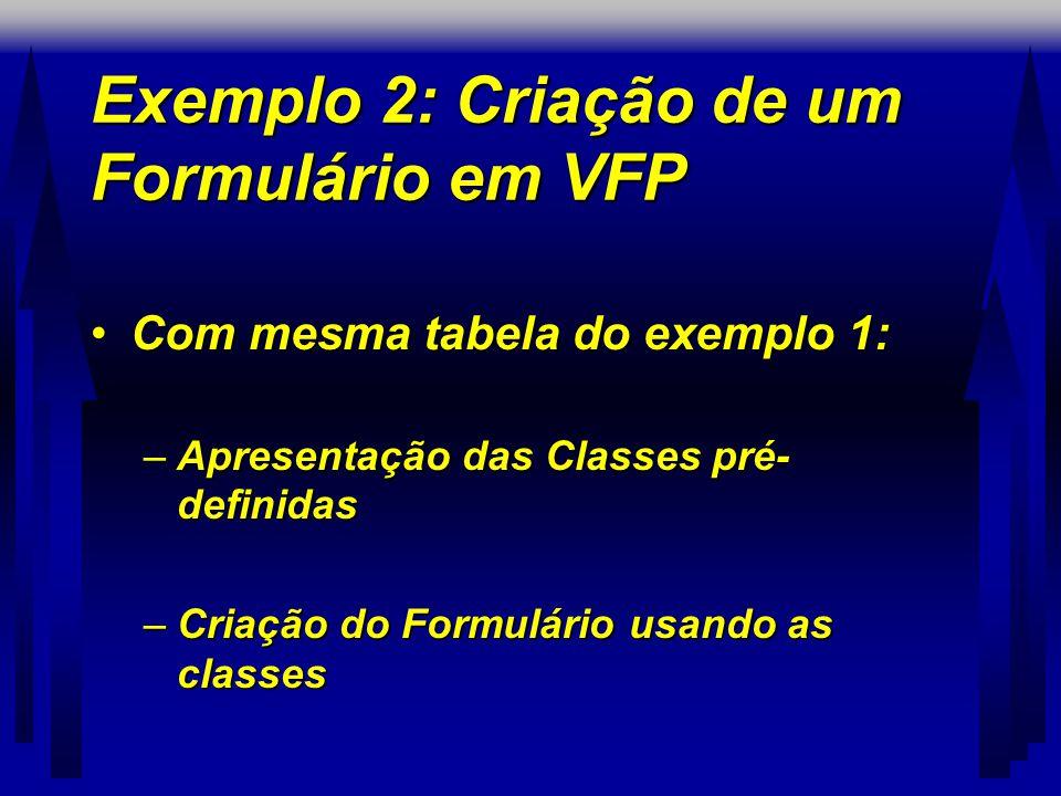 Exemplo 2: Criação de um Formulário em VFP •Com mesma tabela do exemplo 1: –Apresentação das Classes pré- definidas –Criação do Formulário usando as classes