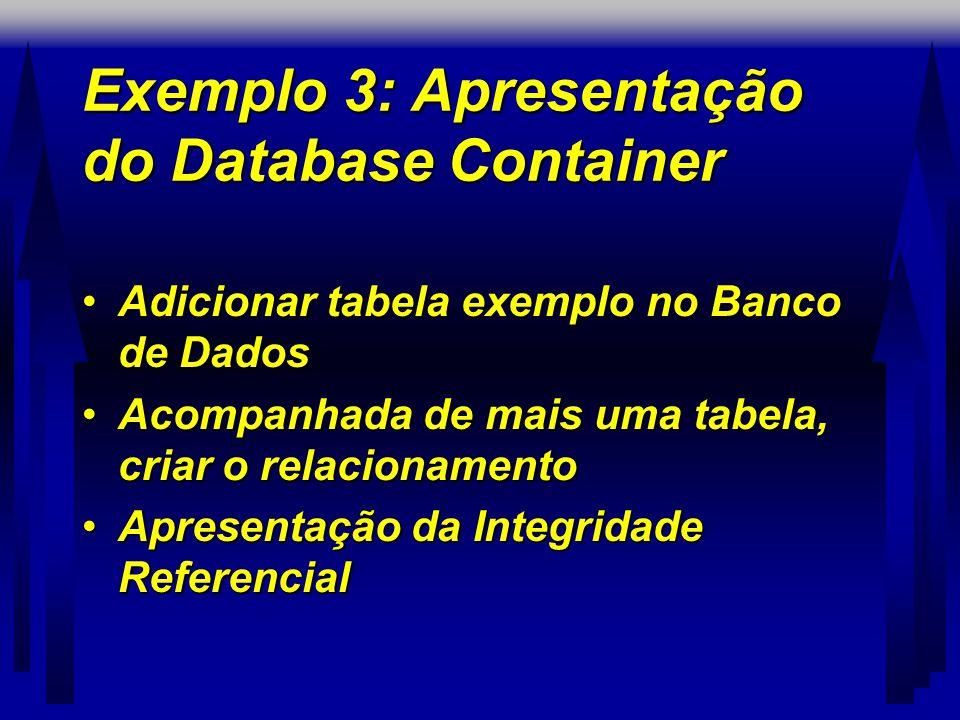 Exemplo 3: Apresentação do Database Container •Adicionar tabela exemplo no Banco de Dados •Acompanhada de mais uma tabela, criar o relacionamento •Apresentação da Integridade Referencial