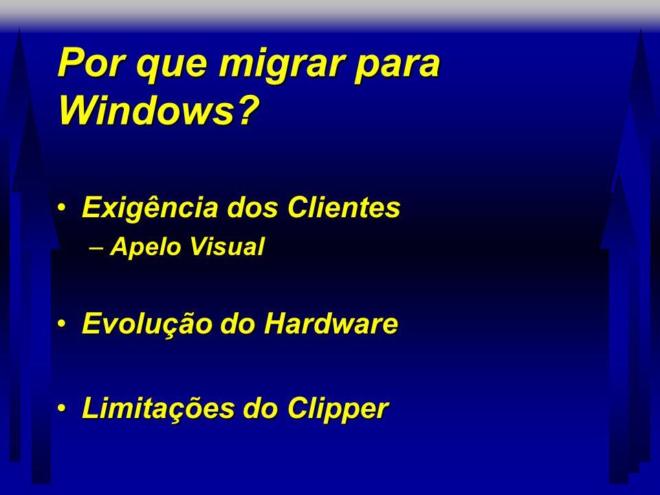 Por que migrar para Windows? •Exigência dos Clientes –Apelo Visual •Evolução do Hardware •Limitações do Clipper