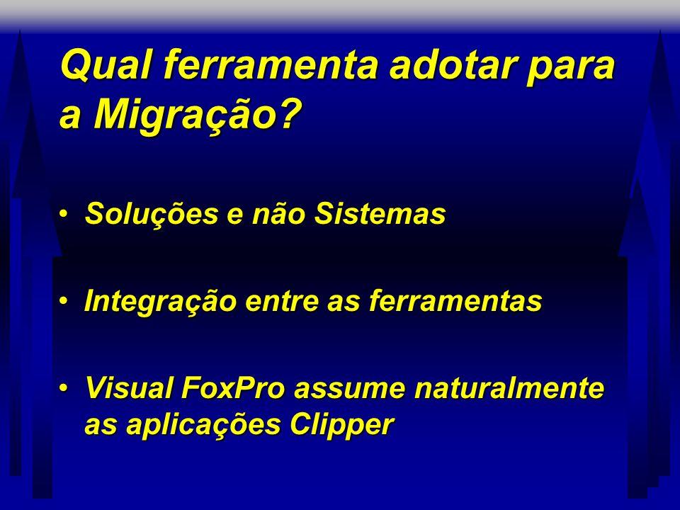Qual ferramenta adotar para a Migração? •Soluções e não Sistemas •Integração entre as ferramentas •Visual FoxPro assume naturalmente as aplicações Cli