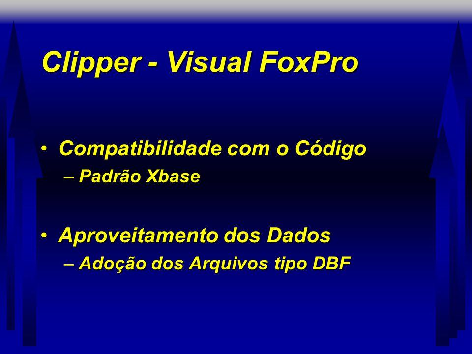 Clipper - Visual FoxPro •Compatibilidade com o Código –Padrão Xbase •Aproveitamento dos Dados –Adoção dos Arquivos tipo DBF