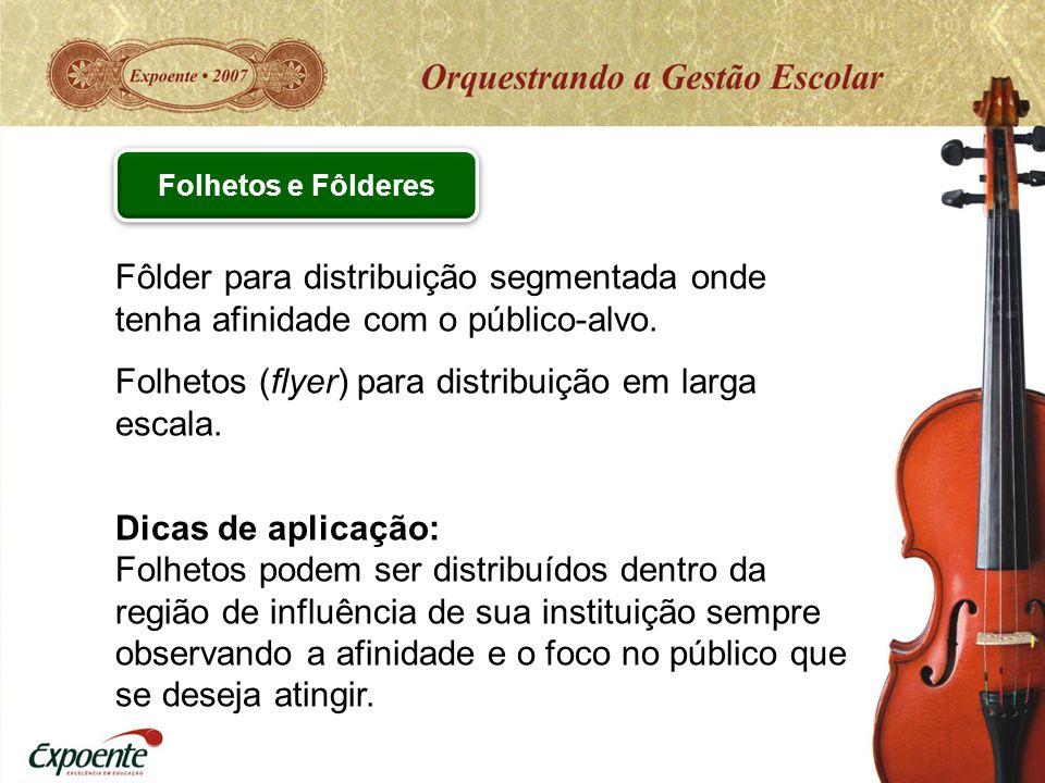Fôlder para distribuição segmentada onde tenha afinidade com o público-alvo. Folhetos (flyer) para distribuição em larga escala. Dicas de aplicação: F