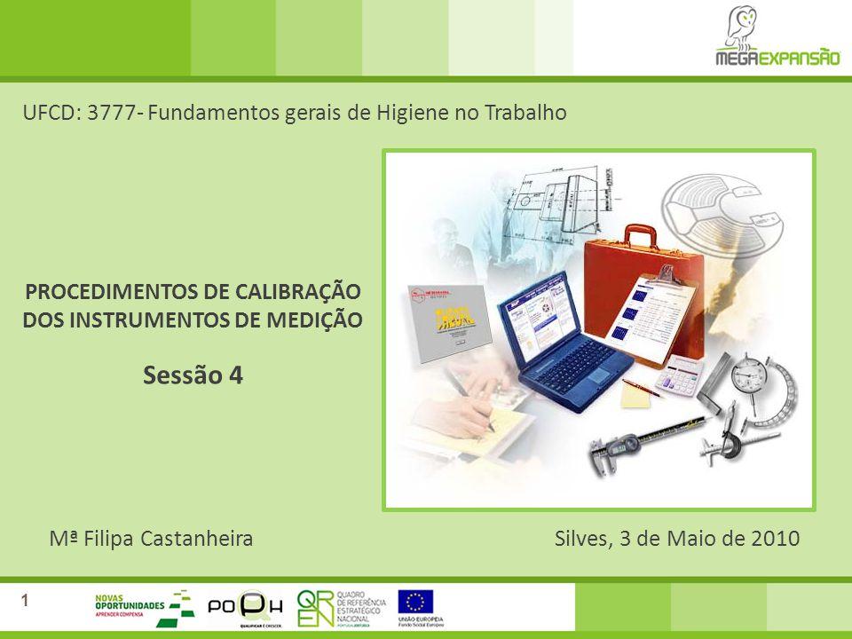 Mª Filipa CastanheiraSilves, 3 de Maio de 2010 UFCD: 3777- Fundamentos gerais de Higiene no Trabalho Sessão 4 1 PROCEDIMENTOS DE CALIBRAÇÃO DOS INSTRUMENTOS DE MEDIÇÃO