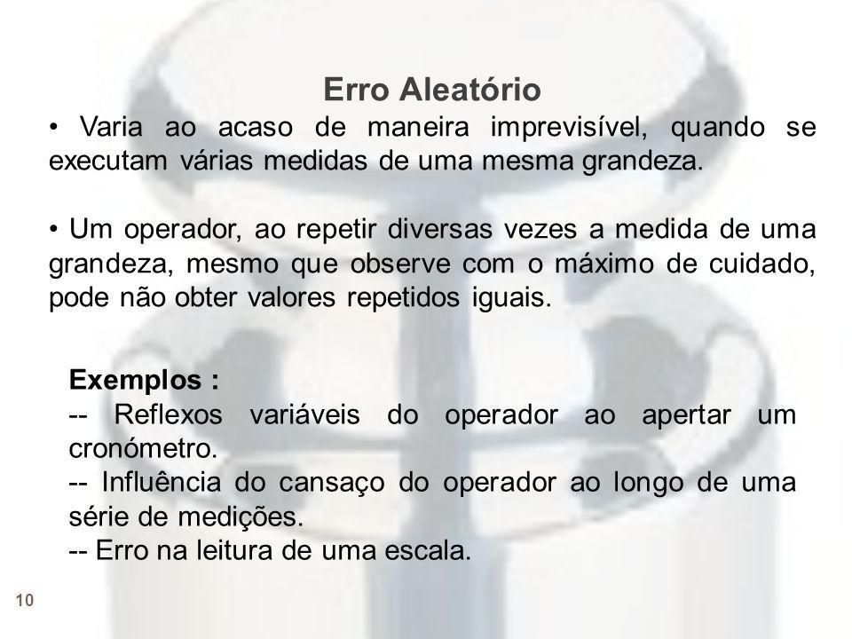 10 Erro Aleatório • Varia ao acaso de maneira imprevisível, quando se executam várias medidas de uma mesma grandeza.
