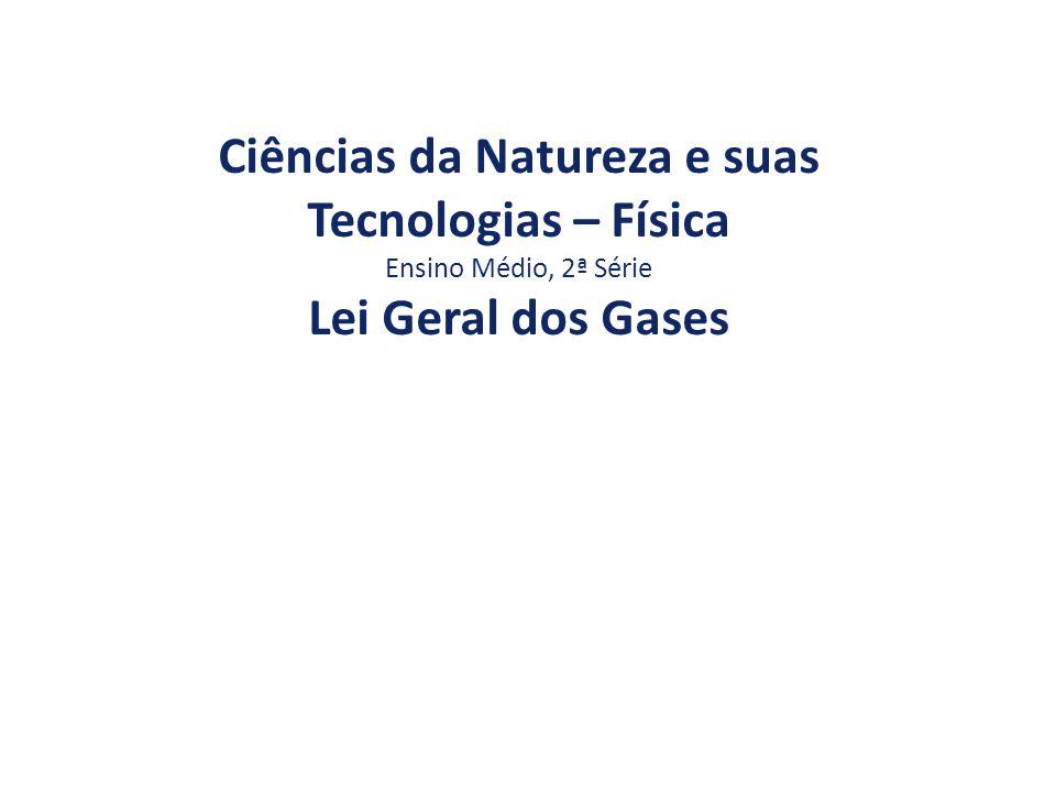 Ciências da Natureza e suas Tecnologias – Física Ensino Médio, 2ª Série Lei Geral dos Gases