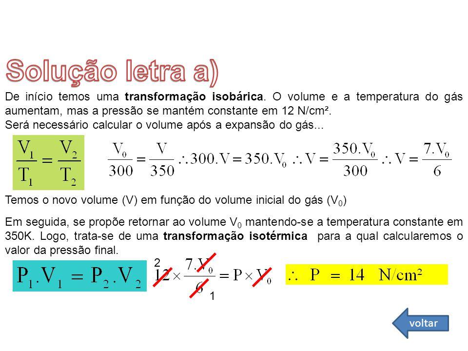 De início temos uma transformação isobárica. O volume e a temperatura do gás aumentam, mas a pressão se mantém constante em 12 N/cm². Será necessário