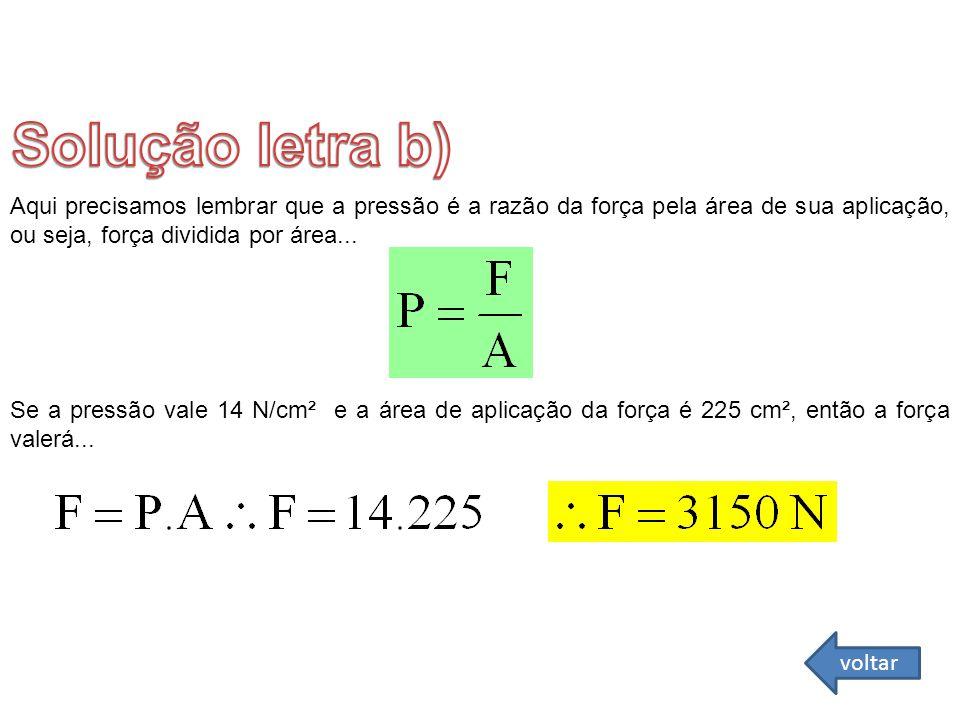 Aqui precisamos lembrar que a pressão é a razão da força pela área de sua aplicação, ou seja, força dividida por área... Se a pressão vale 14 N/cm² e