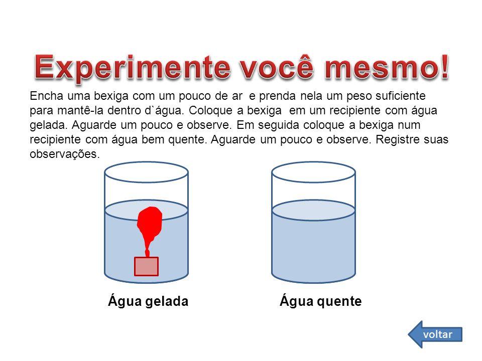 Água gelada Água quente Encha uma bexiga com um pouco de ar e prenda nela um peso suficiente para mantê-la dentro d`água. Coloque a bexiga em um recip