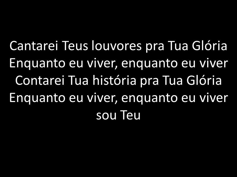 Cantarei Teus louvores pra Tua Glória Enquanto eu viver, enquanto eu viver Contarei Tua história pra Tua Glória Enquanto eu viver, enquanto eu viver s
