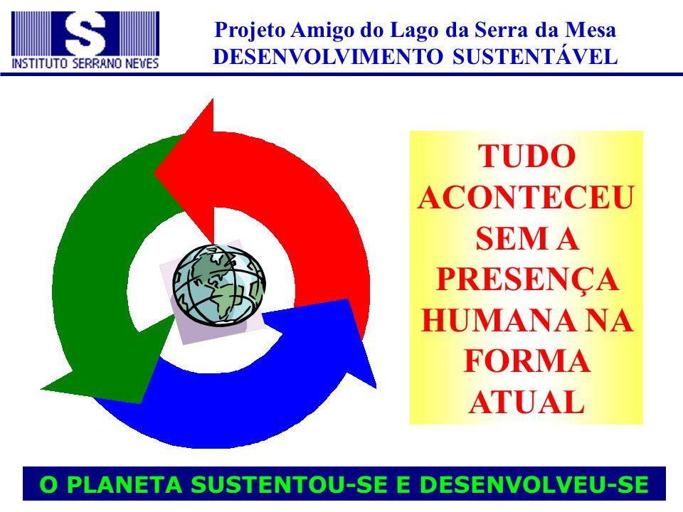 Projeto Amigo do Lago da Serra da Mesa DESENVOLVIMENTO SUSTENTÁVEL O PLANETA SUSTENTOU-SE E DESENVOLVEU-SE TUDO ACONTECEU SEM A PRESENÇA HUMANA NA FOR