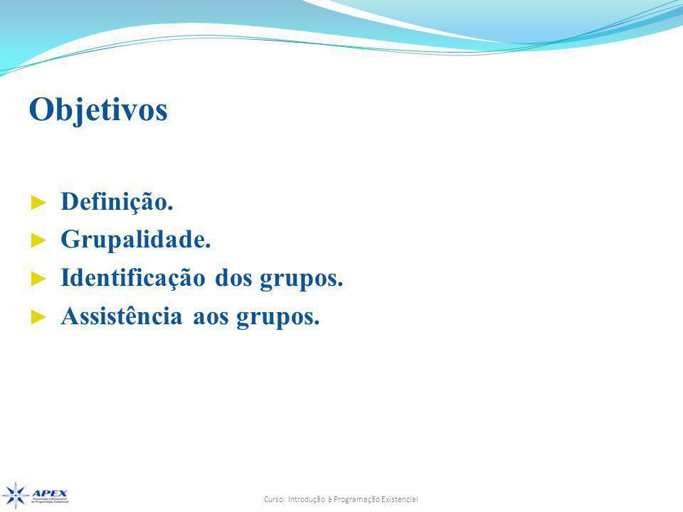 Curso: Introdução à Programação Existencial Objetivos ► Definição. ► Grupalidade. ► Identificação dos grupos. ► Assistência aos grupos.