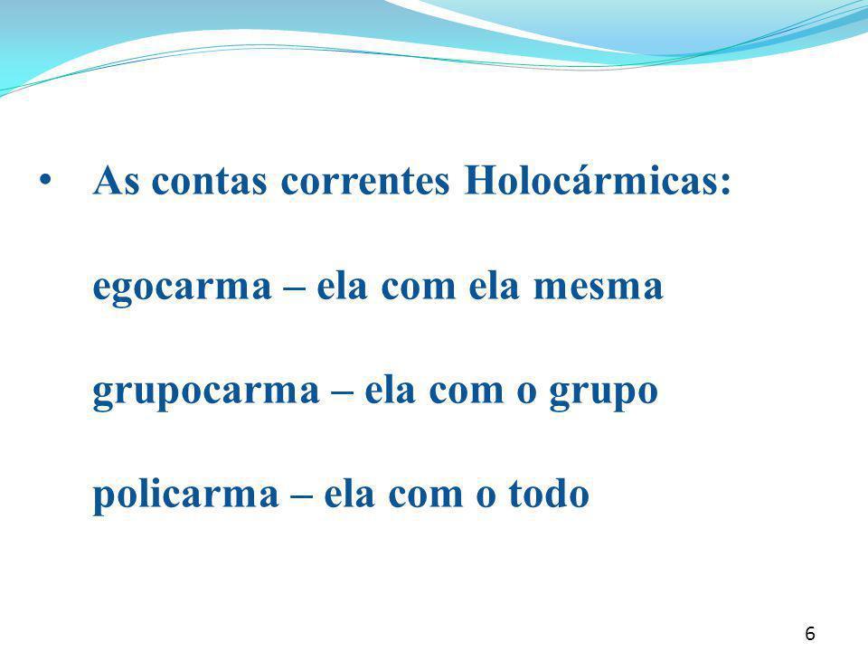 • As contas correntes Holocármicas: egocarma – ela com ela mesma grupocarma – ela com o grupo policarma – ela com o todo 6