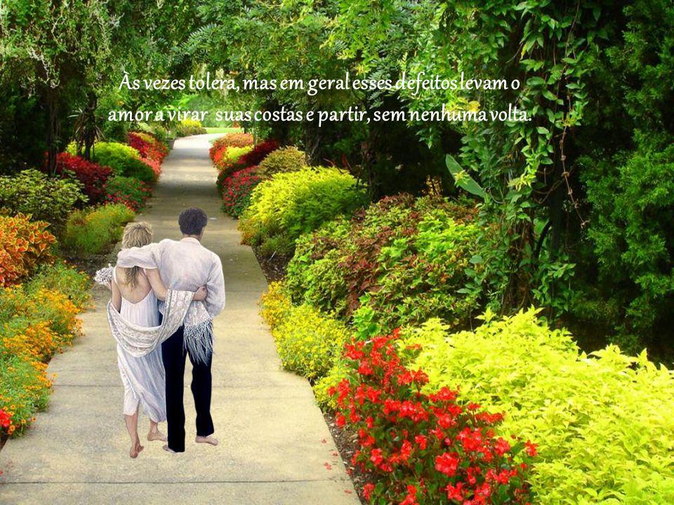 Às vezes tolera, mas em geral esses defeitos levam o amor a virar suas costas e partir, sem nenhuma volta.
