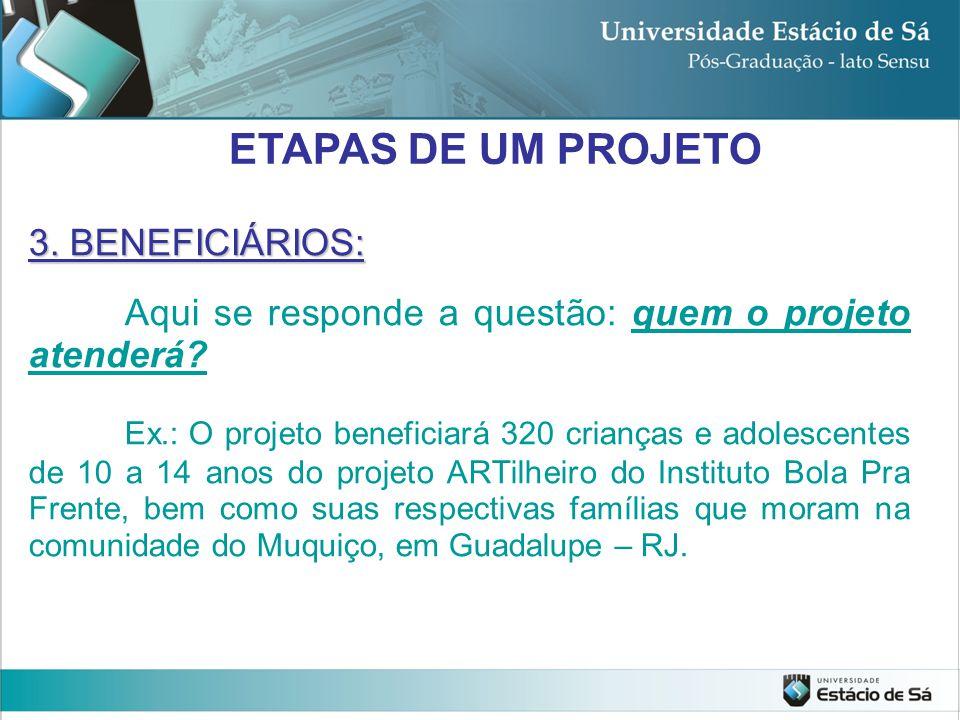 3. BENEFICIÁRIOS: Aqui se responde a questão: quem o projeto atenderá? Ex.: O projeto beneficiará 320 crianças e adolescentes de 10 a 14 anos do proje