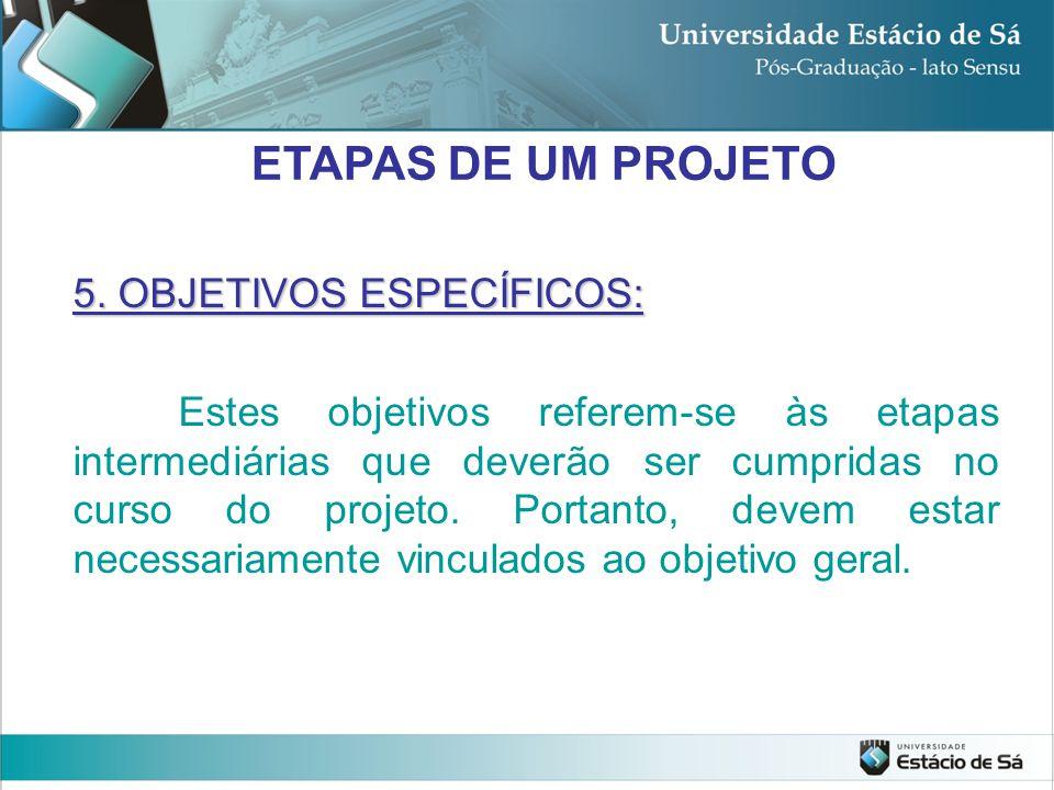 5. OBJETIVOS ESPECÍFICOS: Estes objetivos referem-se às etapas intermediárias que deverão ser cumpridas no curso do projeto. Portanto, devem estar nec