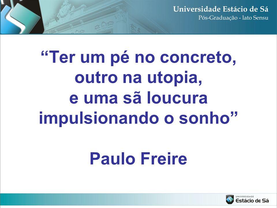 """""""Ter um pé no concreto, outro na utopia, e uma sã loucura impulsionando o sonho"""" Paulo Freire"""