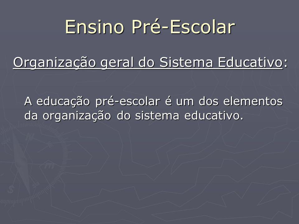Ensino Pré-Escolar Organização geral do Sistema Educativo: A educação pré-escolar é um dos elementos da organização do sistema educativo.