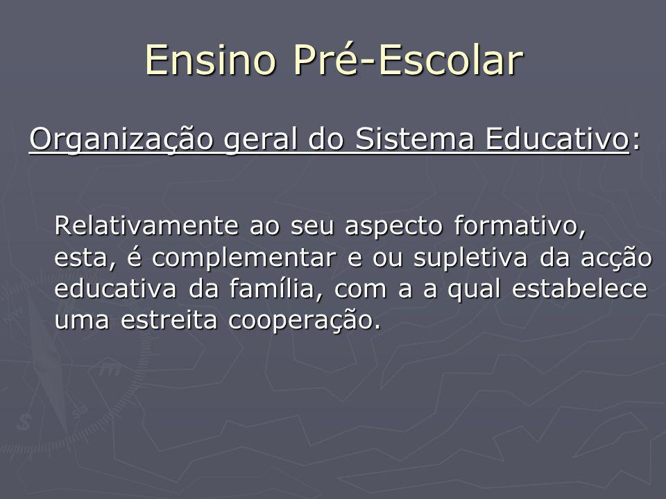 Ensino Pré-Escolar Organização geral do Sistema Educativo: Relativamente ao seu aspecto formativo, esta, é complementar e ou supletiva da acção educativa da família, com a a qual estabelece uma estreita cooperação.