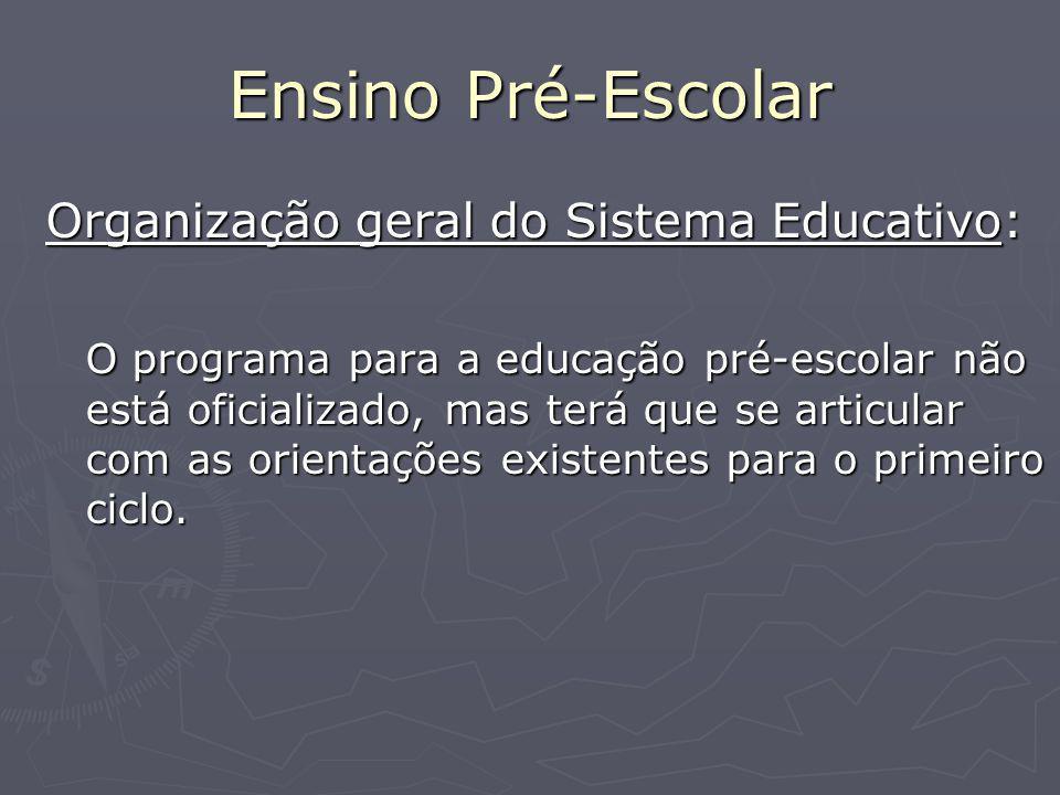 Ensino Pré-Escolar Organização geral do Sistema Educativo: O programa para a educação pré-escolar não está oficializado, mas terá que se articular com as orientações existentes para o primeiro ciclo.