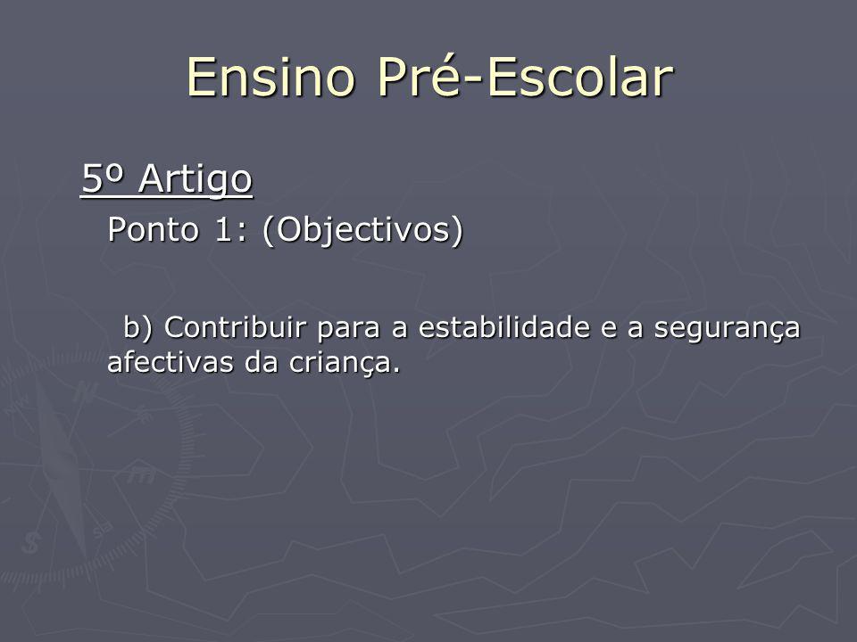 Ensino Pré-Escolar 5º Artigo Ponto 1: (Objectivos) b) Contribuir para a estabilidade e a segurança afectivas da criança.