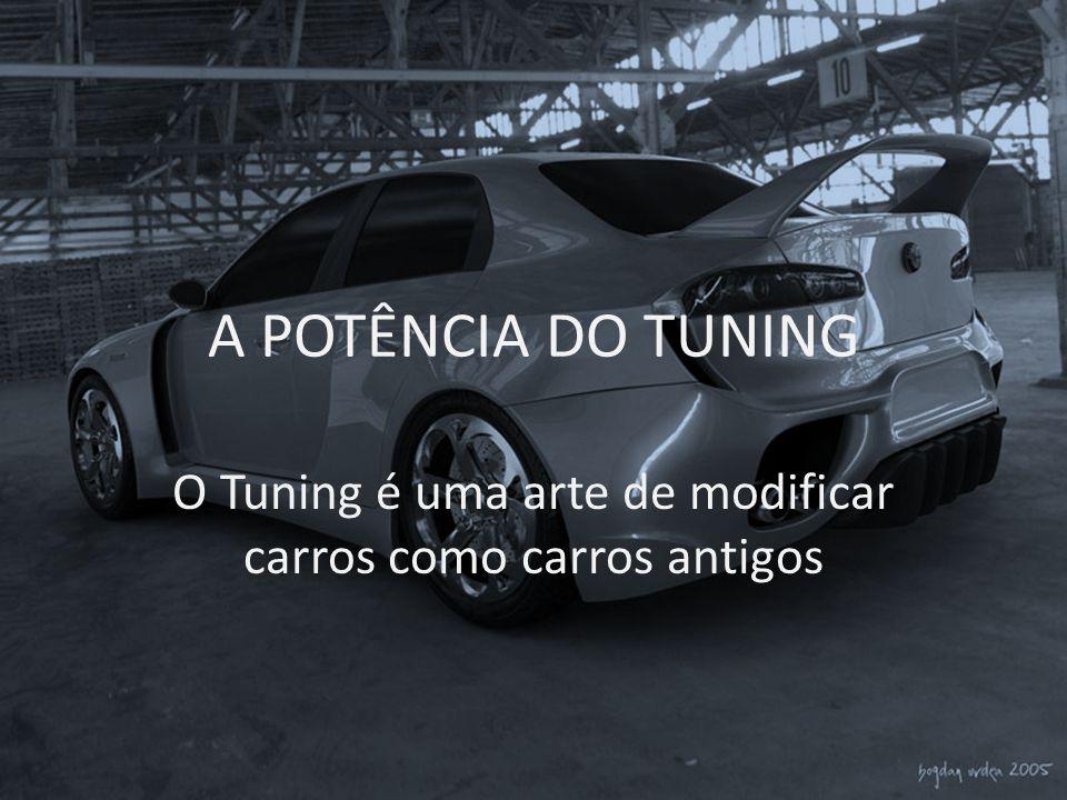 A POTÊNCIA DO TUNING O Tuning é uma arte de modificar carros como carros antigos