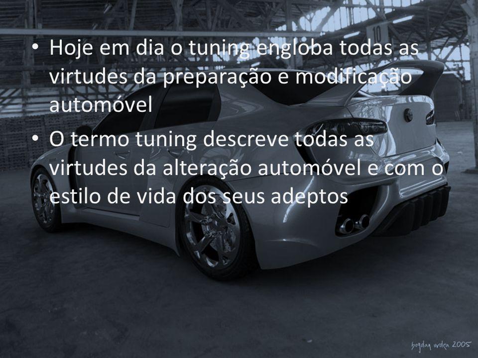 • Hoje em dia o tuning engloba todas as virtudes da preparação e modificação automóvel • O termo tuning descreve todas as virtudes da alteração automó