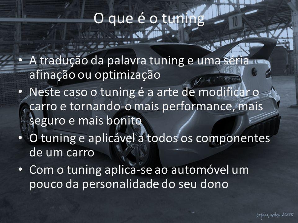O que é o tuning • A tradução da palavra tuning e uma séria afinação ou optimização • Neste caso o tuning é a arte de modificar o carro e tornando-o m