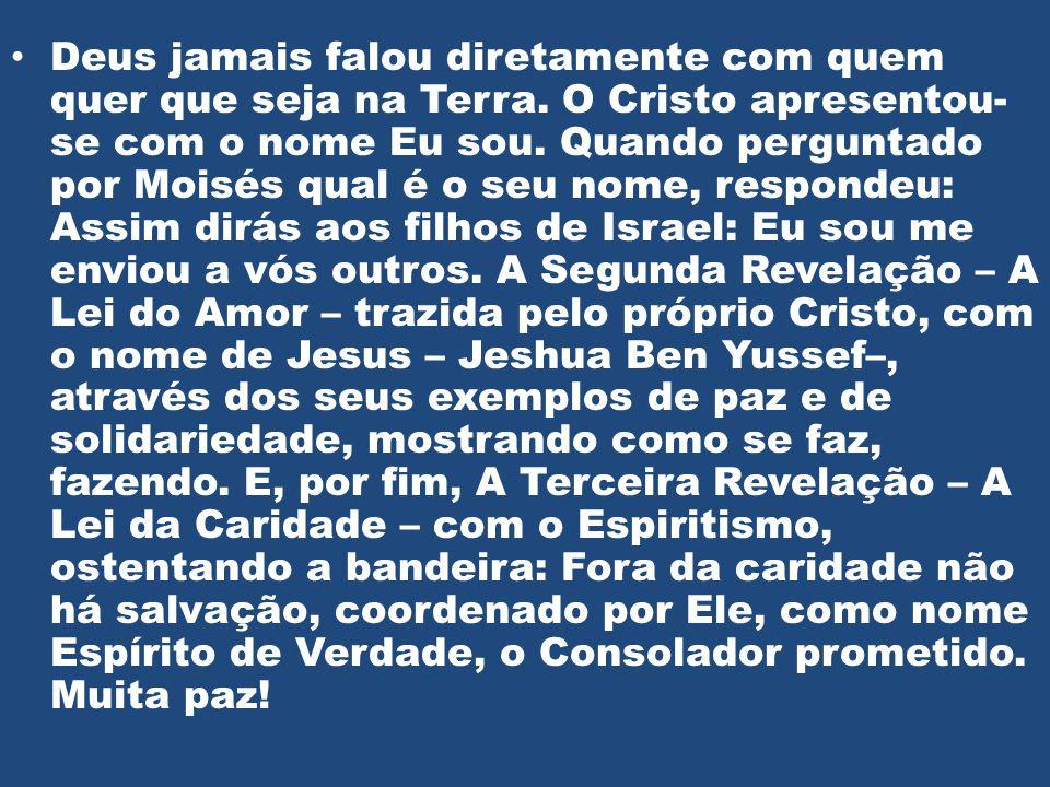 • Deus jamais falou diretamente com quem quer que seja na Terra. O Cristo apresentou- se com o nome Eu sou. Quando perguntado por Moisés qual é o seu