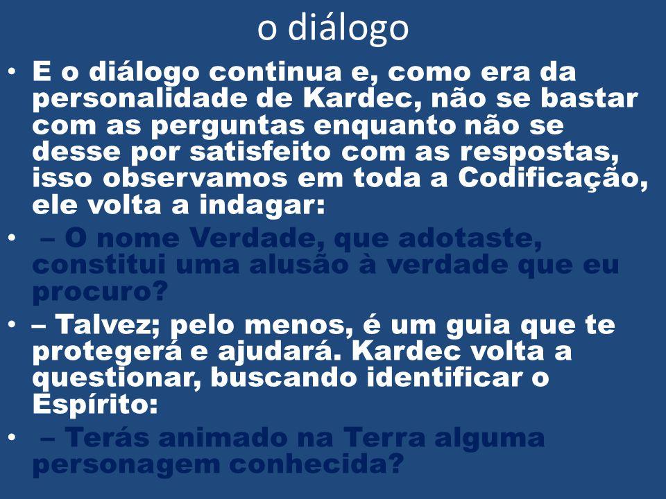 o diálogo • E o diálogo continua e, como era da personalidade de Kardec, não se bastar com as perguntas enquanto não se desse por satisfeito com as re