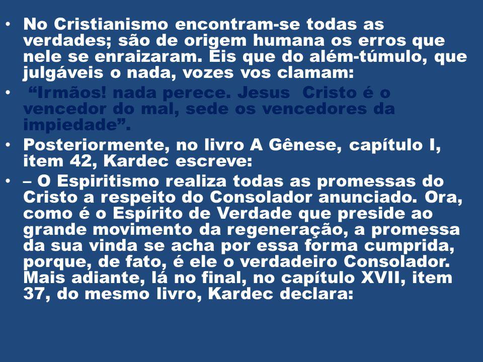 • No Cristianismo encontram-se todas as verdades; são de origem humana os erros que nele se enraizaram. Eis que do além-túmulo, que julgáveis o nada,