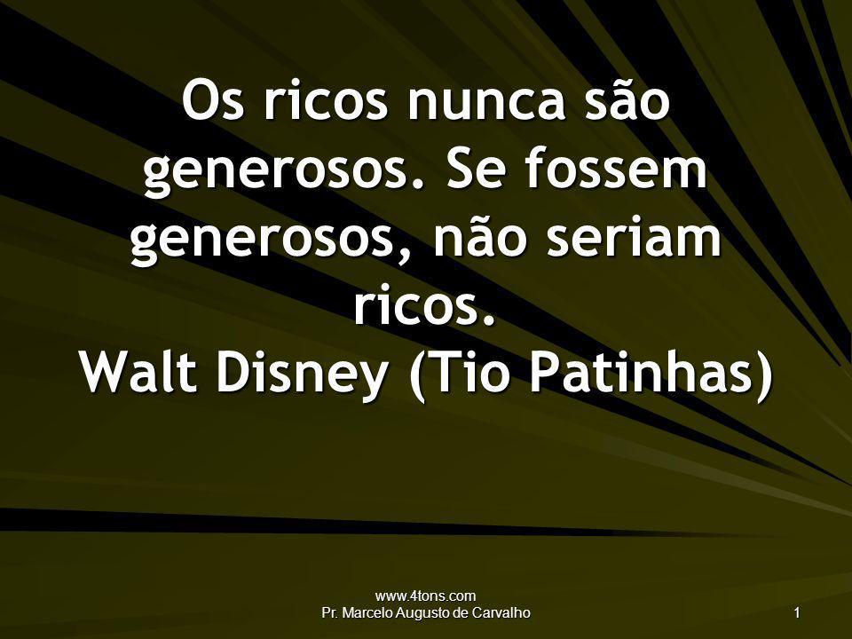 www.4tons.com Pr.Marcelo Augusto de Carvalho 1 Os ricos nunca são generosos.