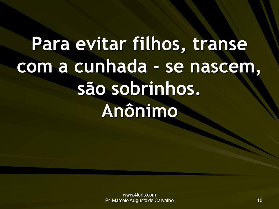 www.4tons.com Pr. Marcelo Augusto de Carvalho 10 Para evitar filhos, transe com a cunhada - se nascem, são sobrinhos. Anônimo