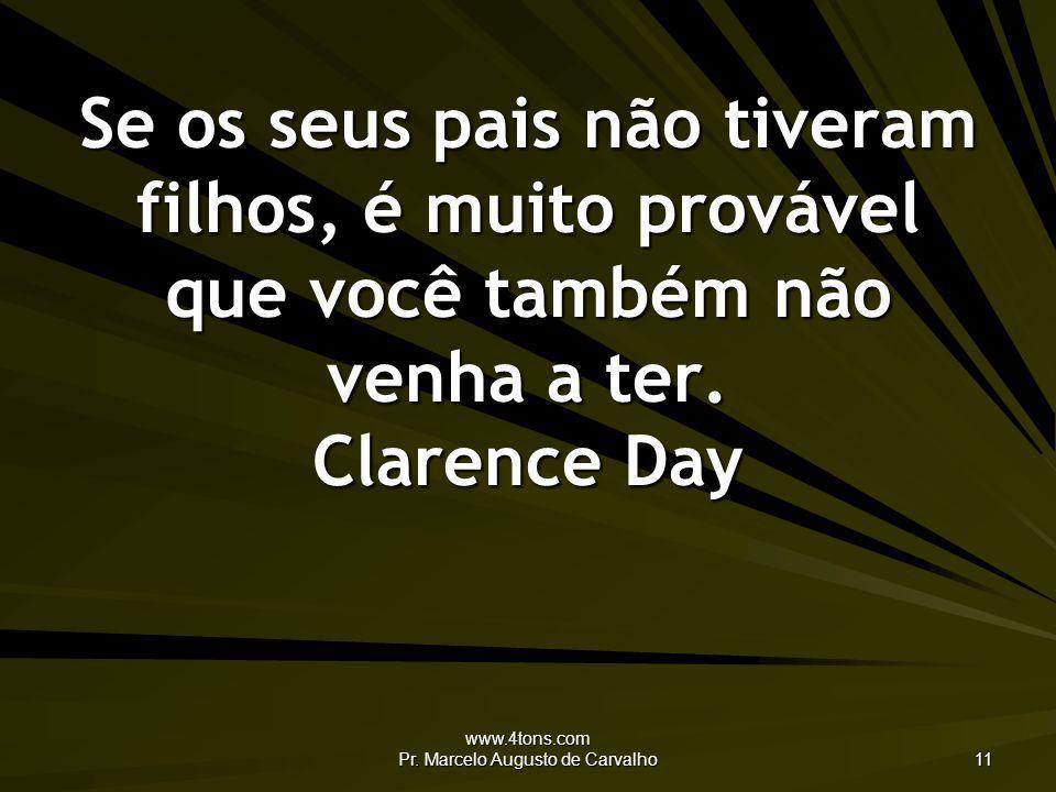 www.4tons.com Pr. Marcelo Augusto de Carvalho 11 Se os seus pais não tiveram filhos, é muito provável que você também não venha a ter. Clarence Day