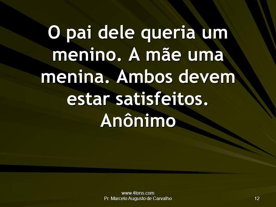 www.4tons.com Pr. Marcelo Augusto de Carvalho 12 O pai dele queria um menino. A mãe uma menina. Ambos devem estar satisfeitos. Anônimo