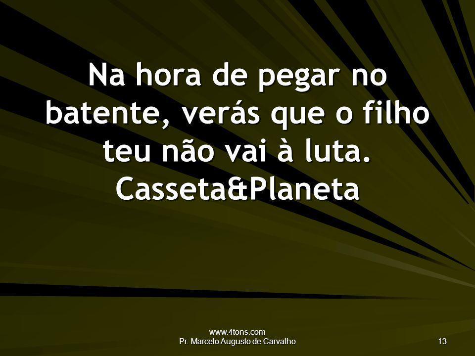 www.4tons.com Pr. Marcelo Augusto de Carvalho 13 Na hora de pegar no batente, verás que o filho teu não vai à luta. Casseta&Planeta