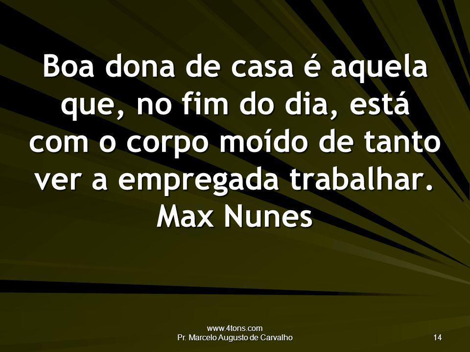 www.4tons.com Pr. Marcelo Augusto de Carvalho 14 Boa dona de casa é aquela que, no fim do dia, está com o corpo moído de tanto ver a empregada trabalh