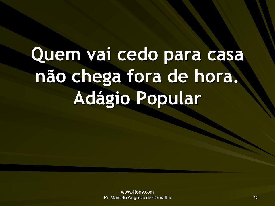 www.4tons.com Pr. Marcelo Augusto de Carvalho 15 Quem vai cedo para casa não chega fora de hora. Adágio Popular