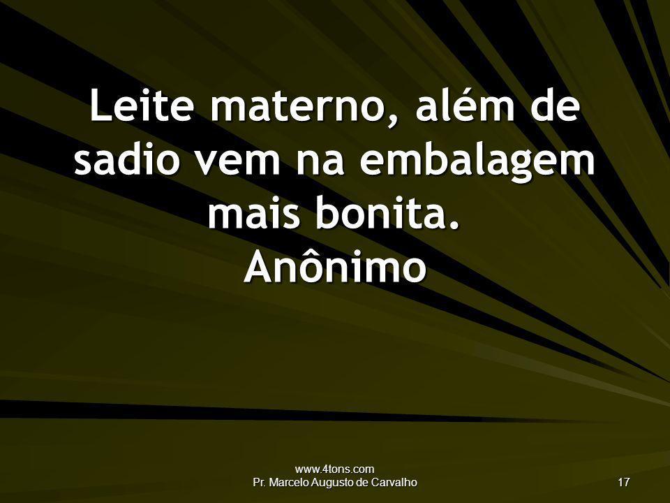 www.4tons.com Pr. Marcelo Augusto de Carvalho 17 Leite materno, além de sadio vem na embalagem mais bonita. Anônimo